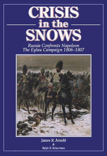 Crisis In The Snows: Russia Confronts Napoleon The Eylau Campaign 1806-1807 By James Arnold