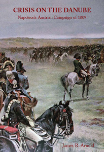 Crisis on the Danube: Napoleons Austrian Campaign of 1809