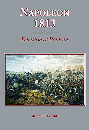 Napoleon 1813: Decision at Bautzen by James Arnold
