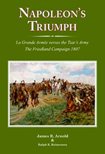 Napoleons Triumph: La Grande Armée versus the Tsar's Army The Friedland Campaign 1807