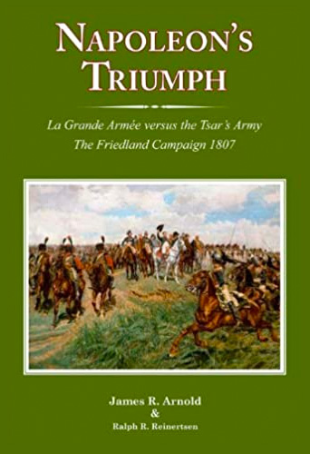 Napoleon's Triumph: The Friedland Campaign 1807 by James Arnold